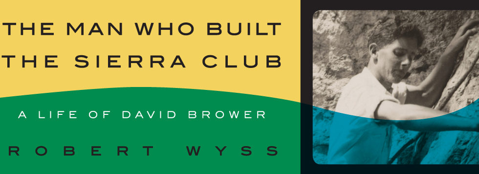 The Man Who Built the Sierra Club: A Life of David Brower, Robert Wyss